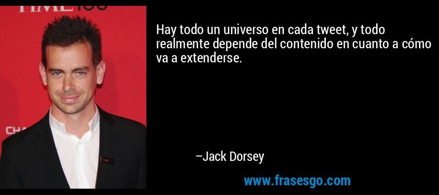 Hay todo un universo en cada tweet, y todo realmente depende del contenido en cuanto a cómo va a extenderse. – Jack Dorsey