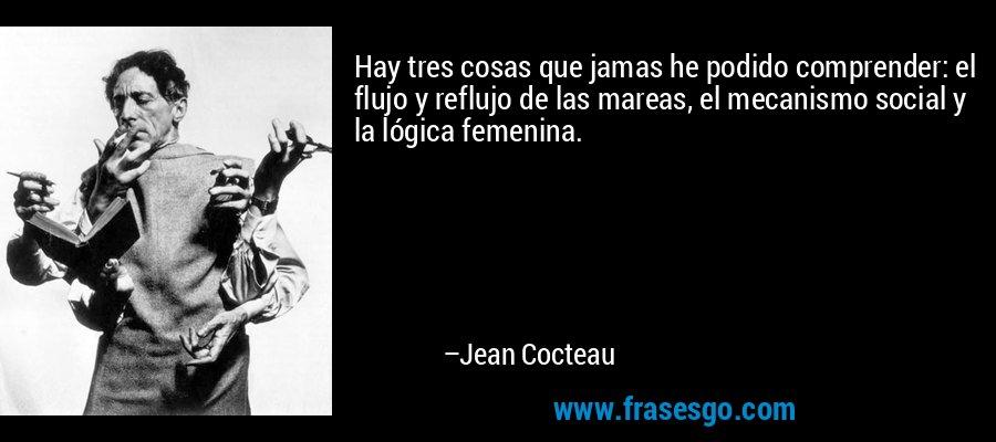Hay tres cosas que jamas he podido comprender: el flujo y reflujo de las mareas, el mecanismo social y la lógica femenina. – Jean Cocteau