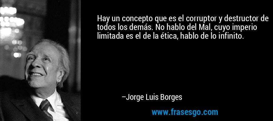 Hay un concepto que es el corruptor y destructor de todos los demás. No hablo del Mal, cuyo imperio limitada es el de la ética, hablo de lo infinito. – Jorge Luis Borges