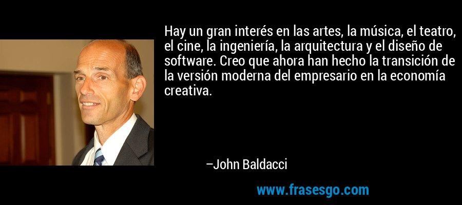 Hay un gran interés en las artes, la música, el teatro, el cine, la ingeniería, la arquitectura y el diseño de software. Creo que ahora han hecho la transición de la versión moderna del empresario en la economía creativa. – John Baldacci