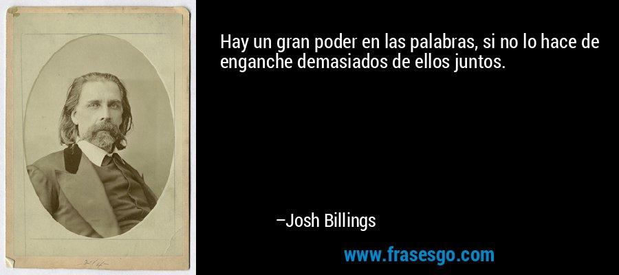 Hay un gran poder en las palabras, si no lo hace de enganche demasiados de ellos juntos. – Josh Billings