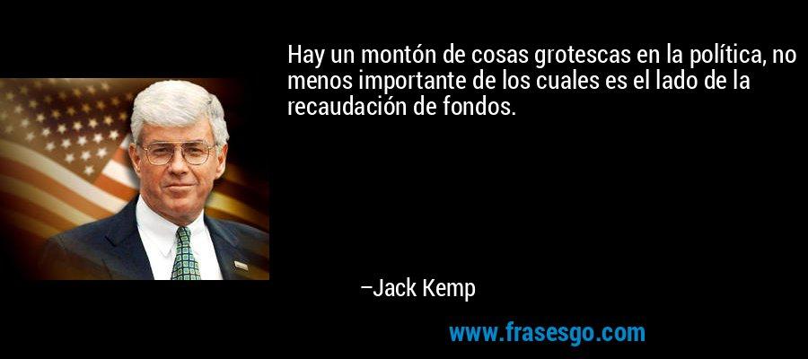 Hay un montón de cosas grotescas en la política, no menos importante de los cuales es el lado de la recaudación de fondos. – Jack Kemp
