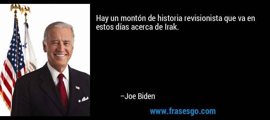 Hay un montón de historia revisionista que va en estos días acerca de Irak. – Joe Biden