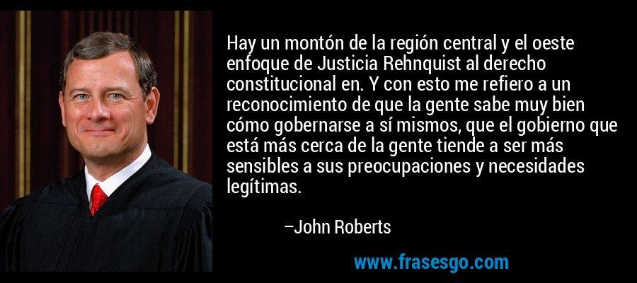 Hay un montón de la región central y el oeste enfoque de Justicia Rehnquist al derecho constitucional en. Y con esto me refiero a un reconocimiento de que la gente sabe muy bien cómo gobernarse a sí mismos, que el gobierno que está más cerca de la gente tiende a ser más sensibles a sus preocupaciones y necesidades legítimas. – John Roberts