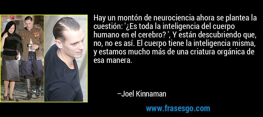 Hay un montón de neurociencia ahora se plantea la cuestión: '¿Es toda la inteligencia del cuerpo humano en el cerebro? ', Y están descubriendo que, no, no es así. El cuerpo tiene la inteligencia misma, y estamos mucho más de una criatura orgánica de esa manera. – Joel Kinnaman
