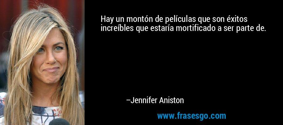 Hay un montón de películas que son éxitos increíbles que estaría mortificado a ser parte de. – Jennifer Aniston