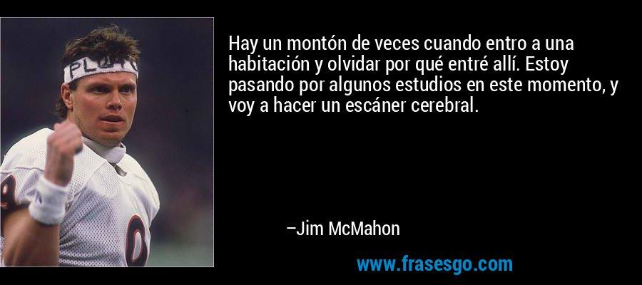 Hay un montón de veces cuando entro a una habitación y olvidar por qué entré allí. Estoy pasando por algunos estudios en este momento, y voy a hacer un escáner cerebral. – Jim McMahon