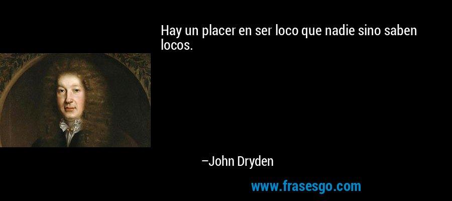 Hay un placer en ser loco que nadie sino saben locos. – John Dryden