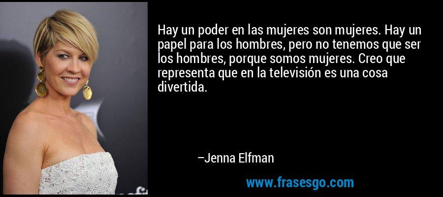 Hay un poder en las mujeres son mujeres. Hay un papel para los hombres, pero no tenemos que ser los hombres, porque somos mujeres. Creo que representa que en la televisión es una cosa divertida. – Jenna Elfman