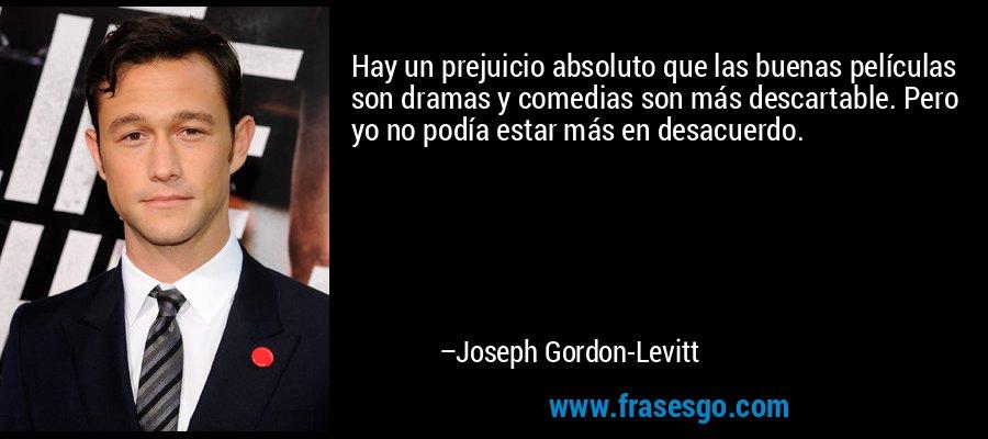 Hay un prejuicio absoluto que las buenas películas son dramas y comedias son más descartable. Pero yo no podía estar más en desacuerdo. – Joseph Gordon-Levitt