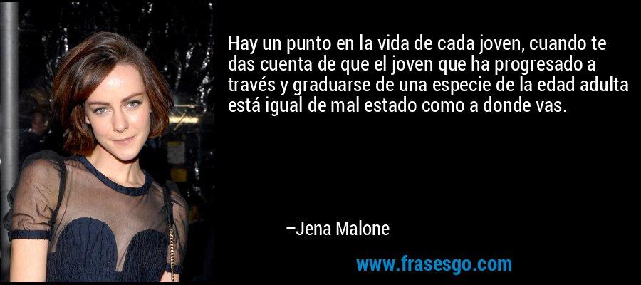Hay un punto en la vida de cada joven, cuando te das cuenta de que el joven que ha progresado a través y graduarse de una especie de la edad adulta está igual de mal estado como a donde vas. – Jena Malone