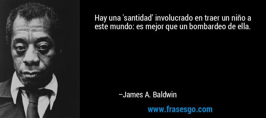 Hay una 'santidad' involucrado en traer un niño a este mundo: es mejor que un bombardeo de ella. – James A. Baldwin