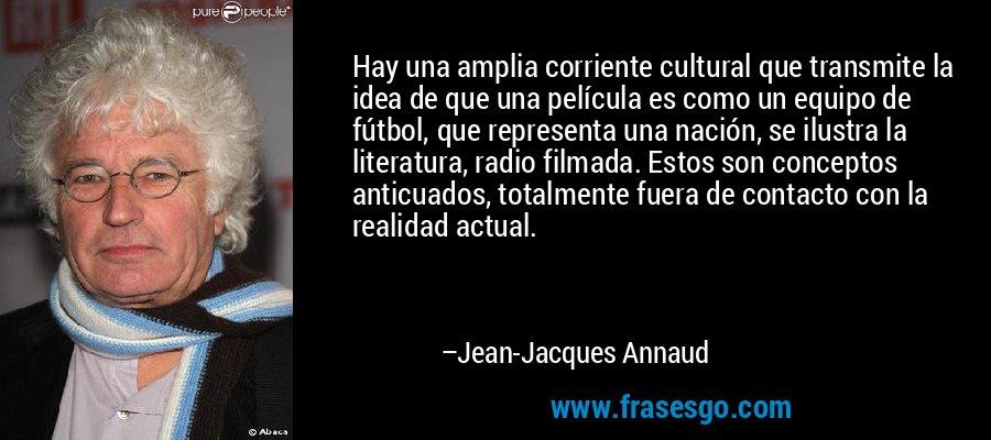 Hay una amplia corriente cultural que transmite la idea de que una película es como un equipo de fútbol, que representa una nación, se ilustra la literatura, radio filmada. Estos son conceptos anticuados, totalmente fuera de contacto con la realidad actual. – Jean-Jacques Annaud