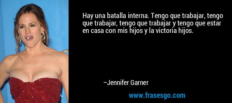 Hay una batalla interna. Tengo que trabajar, tengo que trabajar, tengo que trabajar y tengo que estar en casa con mis hijos y la victoria hijos. – Jennifer Garner