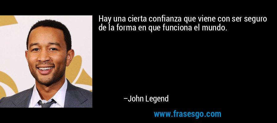 Hay una cierta confianza que viene con ser seguro de la forma en que funciona el mundo. – John Legend