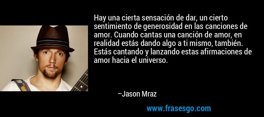 Hay una cierta sensación de dar, un cierto sentimiento de generosidad en las canciones de amor. Cuando cantas una canción de amor, en realidad estás dando algo a ti mismo, también. Estás cantando y lanzando estas afirmaciones de amor hacia el universo. – Jason Mraz