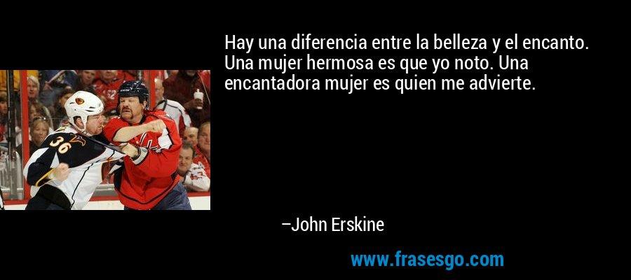 Hay una diferencia entre la belleza y el encanto. Una mujer hermosa es que yo noto. Una encantadora mujer es quien me advierte. – John Erskine