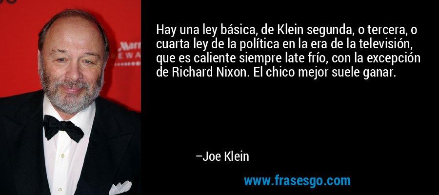 Hay una ley básica, de Klein segunda, o tercera, o cuarta ley de la política en la era de la televisión, que es caliente siempre late frío, con la excepción de Richard Nixon. El chico mejor suele ganar. – Joe Klein