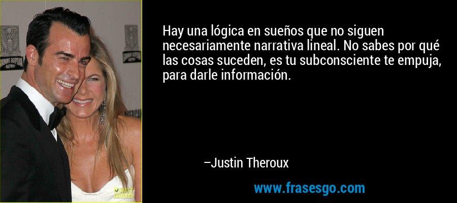 Hay una lógica en sueños que no siguen necesariamente narrativa lineal. No sabes por qué las cosas suceden, es tu subconsciente te empuja, para darle información. – Justin Theroux
