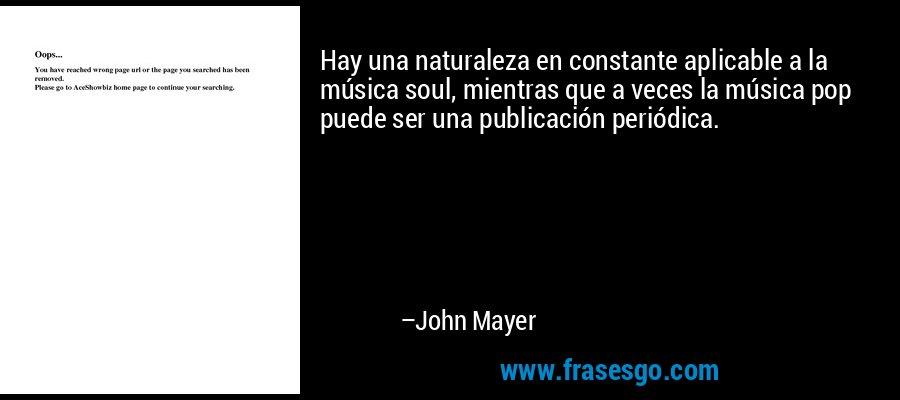 Hay una naturaleza en constante aplicable a la música soul, mientras que a veces la música pop puede ser una publicación periódica. – John Mayer