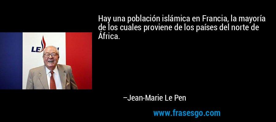 Hay una población islámica en Francia, la mayoría de los cuales proviene de los países del norte de África. – Jean-Marie Le Pen