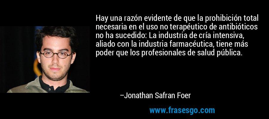 Hay una razón evidente de que la prohibición total necesaria en el uso no terapéutico de antibióticos no ha sucedido: La industria de cría intensiva, aliado con la industria farmacéutica, tiene más poder que los profesionales de salud pública. – Jonathan Safran Foer