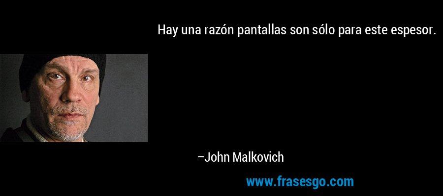 Hay una razón pantallas son sólo para este espesor. – John Malkovich