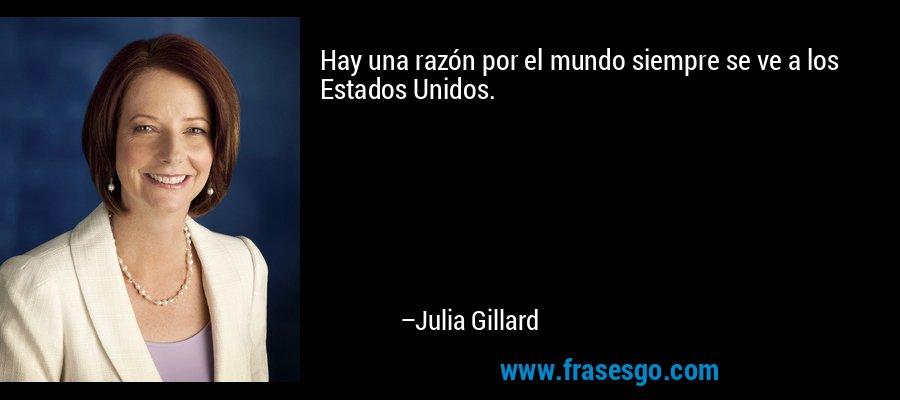 Hay una razón por el mundo siempre se ve a los Estados Unidos. – Julia Gillard