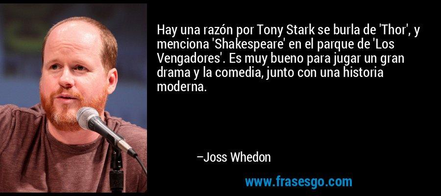 Hay una razón por Tony Stark se burla de 'Thor', y menciona 'Shakespeare' en el parque de 'Los Vengadores'. Es muy bueno para jugar un gran drama y la comedia, junto con una historia moderna. – Joss Whedon