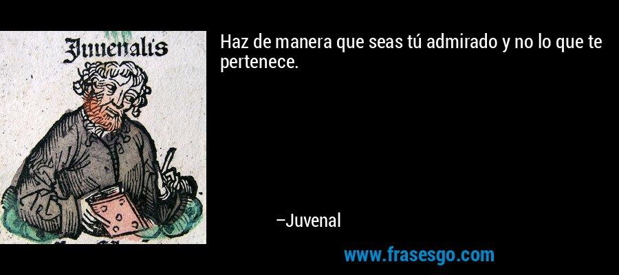 Haz de manera que seas tú admirado y no lo que te pertenece. – Juvenal