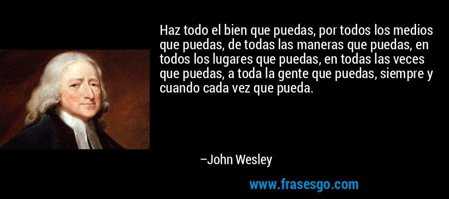 Haz todo el bien que puedas, por todos los medios que puedas, de todas las maneras que puedas, en todos los lugares que puedas, en todas las veces que puedas, a toda la gente que puedas, siempre y cuando cada vez que pueda. – John Wesley