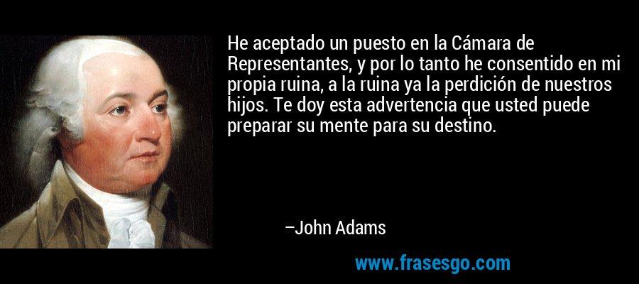 He aceptado un puesto en la Cámara de Representantes, y por lo tanto he consentido en mi propia ruina, a la ruina ya la perdición de nuestros hijos. Te doy esta advertencia que usted puede preparar su mente para su destino. – John Adams