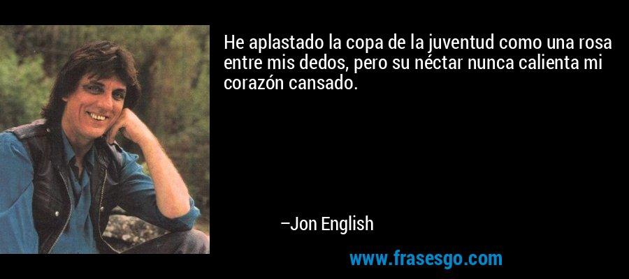 He aplastado la copa de la juventud como una rosa entre mis dedos, pero su néctar nunca calienta mi corazón cansado. – Jon English