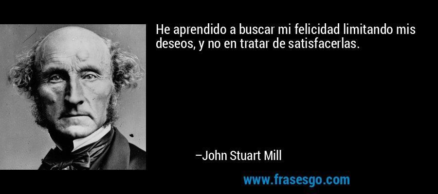 He aprendido a buscar mi felicidad limitando mis deseos, y no en tratar de satisfacerlas. – John Stuart Mill
