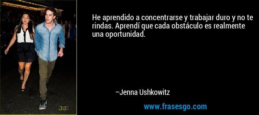 He aprendido a concentrarse y trabajar duro y no te rindas. Aprendí que cada obstáculo es realmente una oportunidad. – Jenna Ushkowitz