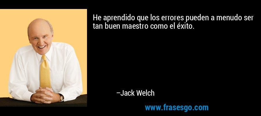 He aprendido que los errores pueden a menudo ser tan buen maestro como el éxito. – Jack Welch