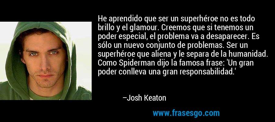 He aprendido que ser un superhéroe no es todo brillo y el glamour. Creemos que si tenemos un poder especial, el problema va a desaparecer. Es sólo un nuevo conjunto de problemas. Ser un superhéroe que aliena y le separa de la humanidad. Como Spiderman dijo la famosa frase: 'Un gran poder conlleva una gran responsabilidad.' – Josh Keaton