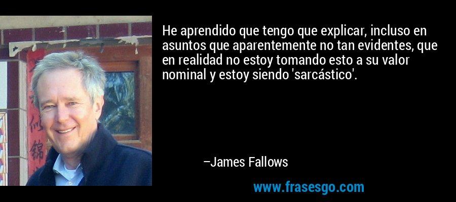 He aprendido que tengo que explicar, incluso en asuntos que aparentemente no tan evidentes, que en realidad no estoy tomando esto a su valor nominal y estoy siendo 'sarcástico'. – James Fallows
