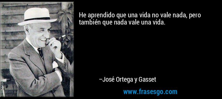 He aprendido que una vida no vale nada, pero también que nada vale una vida. – José Ortega y Gasset
