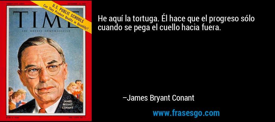 He aquí la tortuga. Él hace que el progreso sólo cuando se pega el cuello hacia fuera. – James Bryant Conant