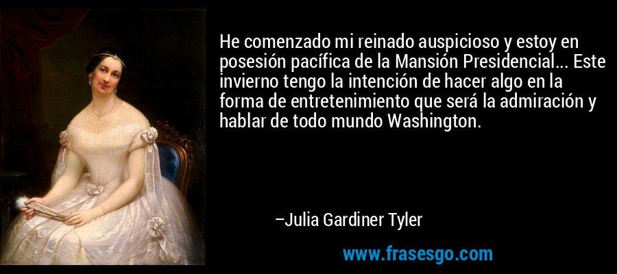 He comenzado mi reinado auspicioso y estoy en posesión pacífica de la Mansión Presidencial... Este invierno tengo la intención de hacer algo en la forma de entretenimiento que será la admiración y hablar de todo mundo Washington. – Julia Gardiner Tyler