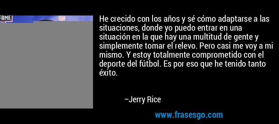 He crecido con los años y sé cómo adaptarse a las situaciones, donde yo puedo entrar en una situación en la que hay una multitud de gente y simplemente tomar el relevo. Pero casi me voy a mi mismo. Y estoy totalmente comprometido con el deporte del fútbol. Es por eso que he tenido tanto éxito. – Jerry Rice