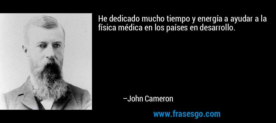 He dedicado mucho tiempo y energía a ayudar a la física médica en los países en desarrollo. – John Cameron