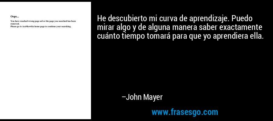 He descubierto mi curva de aprendizaje. Puedo mirar algo y de alguna manera saber exactamente cuánto tiempo tomará para que yo aprendiera ella. – John Mayer