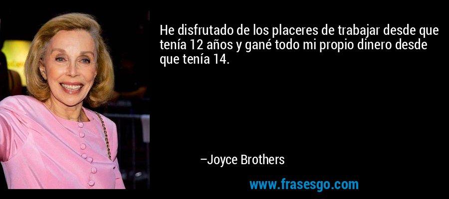 He disfrutado de los placeres de trabajar desde que tenía 12 años y gané todo mi propio dinero desde que tenía 14. – Joyce Brothers