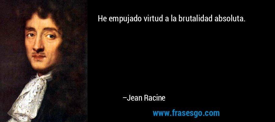 He empujado virtud a la brutalidad absoluta. – Jean Racine