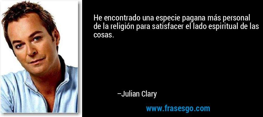 He encontrado una especie pagana más personal de la religión para satisfacer el lado espiritual de las cosas. – Julian Clary