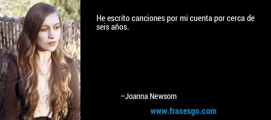 He escrito canciones por mi cuenta por cerca de seis años. – Joanna Newsom