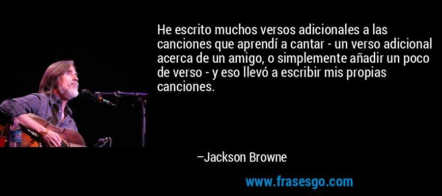 He escrito muchos versos adicionales a las canciones que aprendí a cantar - un verso adicional acerca de un amigo, o simplemente añadir un poco de verso - y eso llevó a escribir mis propias canciones. – Jackson Browne
