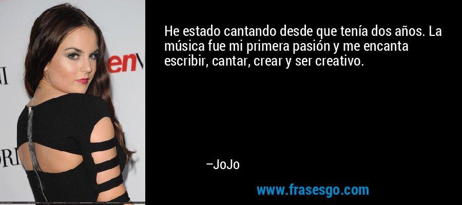 He estado cantando desde que tenía dos años. La música fue mi primera pasión y me encanta escribir, cantar, crear y ser creativo. – JoJo